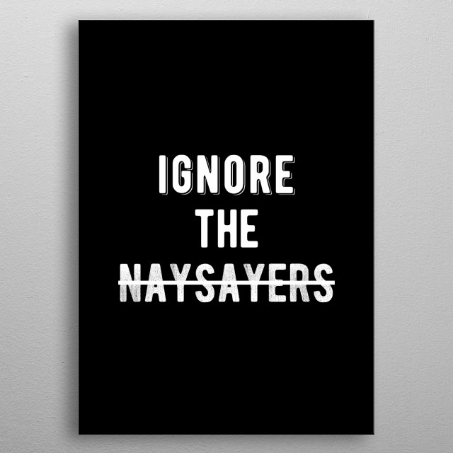 Ignore The Naysayers. Bold and inspiring motivational quote.  metal poster