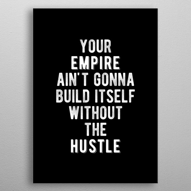 Your empire ain't gonna build itself without the hustle! Bold and inspiring motivational quote.  metal poster